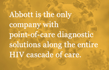 Abbott is the only company with point-of-care diagnostic solutions along the entire HIV cascade of care.